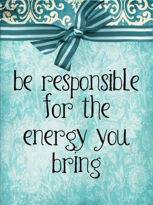 Fuelism #1355: l7) Be responsible for the energy you bring.