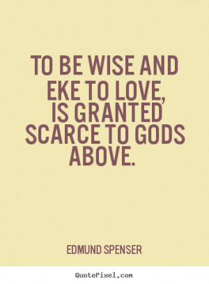 Edmund Spenser Quotes - To be wise and eke to love, Is granted scarce ...