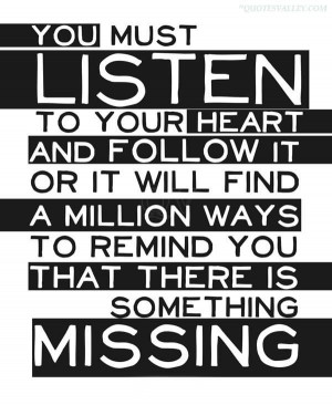 You Must Listen To Your Heart And Follow It Or It Will Find A Million ...