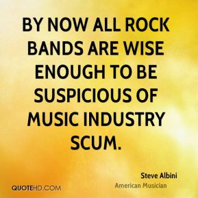 Steve Albini - By now all rock bands are wise enough to be suspicious ...
