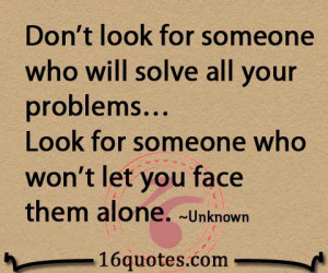 ... your problems… Look for someone who won't let you face them alone