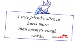 true friend's silence hurts more than enemy's rough words.