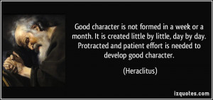 Good character is not formed in a week or a month. It is created ...