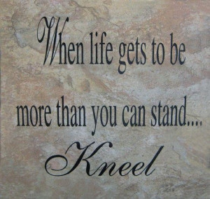 Reminder to on my knees before God when life is difficult.