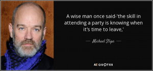 ... attending a party is knowing when it's time to leave,' - Michael Stipe