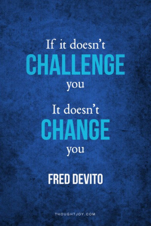 ... It Doesn't Challenge You, It Doesn't Change You - Challenge Quote