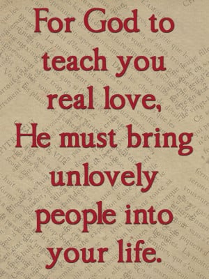 ... ,He Must bring Unlovely People Into Your Life ~ Being In Love Quote
