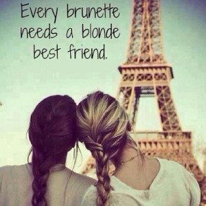 Every brunette needs a blonde best friend.