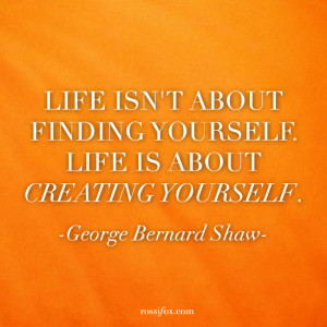 """... about creating yourself."""" ― George Bernard Shaw Quote About Life"""