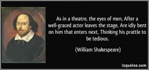 As in a theatre, the eyes of men, After a well-graced actor leaves the ...