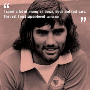 George Best- I spent a lot of money on booze, birds and fast cars. The ...
