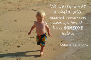 we worry about what a child will become tomorrow and we forget he is ...