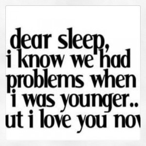 Dear sleep i know we had problems when i was younger