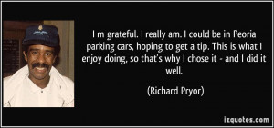 grateful. I really am. I could be in Peoria parking cars, hoping ...