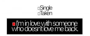 Single taken i'm in love with someone who doesn;t love me back.