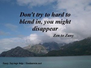 Don't try too hard to blend in... - Sassy Sayings - http://lindaursin ...