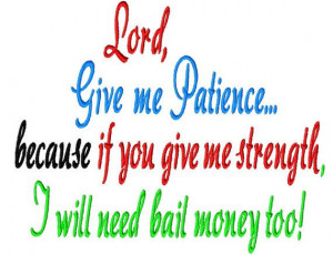 Lord, Give me Patience, because if you give me strength I will need ...