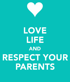LOVE LIFE AND RESPECT YOUR PARENTS