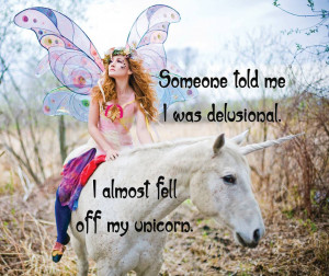 Someone told me I was delusional. I almost fell of my unicorn.