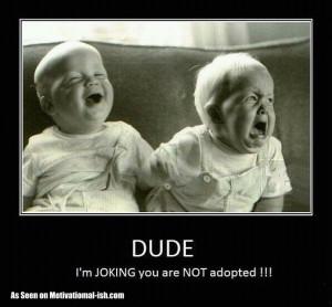 You're Adopted. Hahahahaha! (caution: sarcasm ahead)