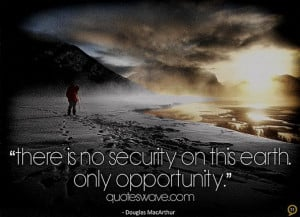 There is no security on this earth. Only opportunity.