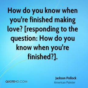 Jackson Pollock - How do you know when you're finished making love ...