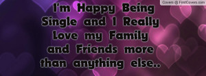 Happy Being Single and I Really Love my Family and Friends more ...