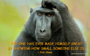 No one has ever made himself great by showing how small someone else ...