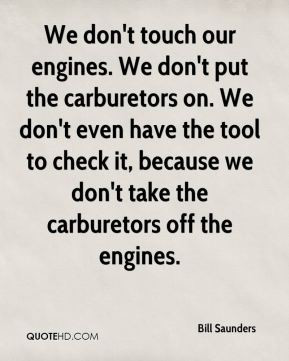 We don't touch our engines. We don't put the carburetors on. We don't ...