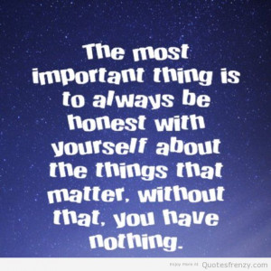 The most important thing is to always be honest with yourself