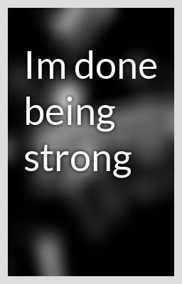 done being strong today. I just can't do it anymore. I'm sorry ...