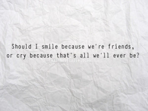 Should I smile because we're friends, or cry because that's all we ...
