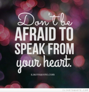 Don\'t be afraid to speak from your heart.