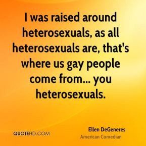 ... are, that's where us gay people come from... you heterosexuals