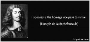 Hypocrisy is the homage vice pays to virtue. - François de La ...