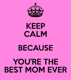 CALM BECAUSE YOU'RE THE BEST MOM EVER: Keep Calm Sayings, Best Mom ...