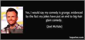... fact my jokes have put an end to big-hair glam comedy. - Joel McHale