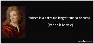 Sudden love takes the longest time to be cured. - Jean de la Bruyere