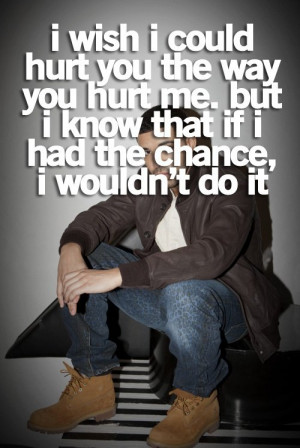 wish I could hurt you the way you hurt me. But I know that if I had ...