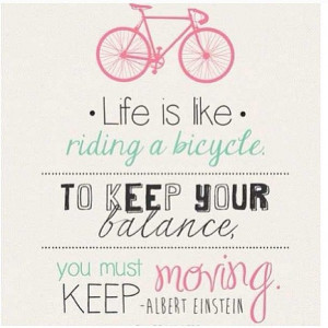 ... . To keep your balance you must keep moving. - Albert Einstein