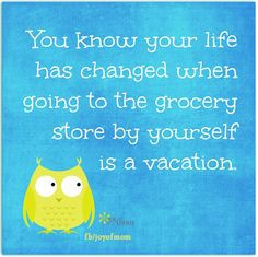 ... has changed when going to the grocery store by yourself is a vacation