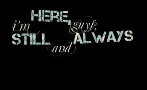 Quotes Picture: i'm here, guys, still and always