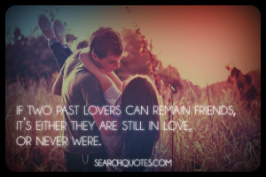 if two past lovers can remain friends, it's either they are still in ...