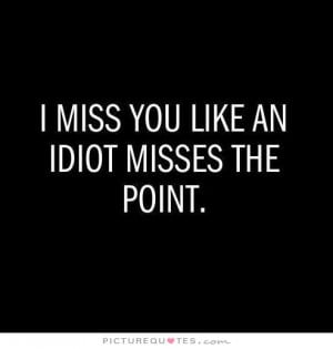 miss you like an idiot misses the point.