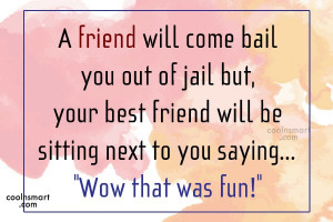 Best Friend Quote: A friend will come bail you out...