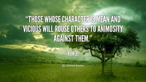 Those whose character is mean and vicious will rouse others to ...