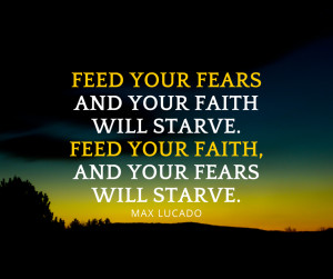 max-lucado-quotes-feed-your-fears-and-your-faith-will-starve-feed-your ...