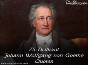 75 Brilliant Johann Wolfgang von Goethe Quotes - MagicalQuote