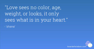 Love sees no color, age, weight, or looks, it only sees what is in ...