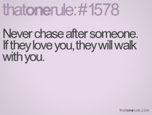 Never chase after someone. If they love you, they will walk with you.